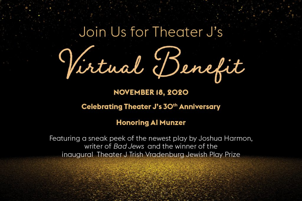 Gold and white text on a black and gold background, reading: Join us for Theater J's Virtual Benefit. November 18, 2020. Celebrating Theater J's 30th Anniversary and honoring Al Munzer. Featuring a sneak peek of the newest play by Joshua Harmon, writer of Bad Jews and the winner of the inaugural Theater J Trish Vradenburg Jewish Play Prize